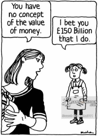 'You have no concept of the value of money.' 'I bet you £150 Billion that I do.'
